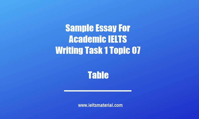 Sample Essay For Academic IELTS Writing Task 1 Topic 07 Table