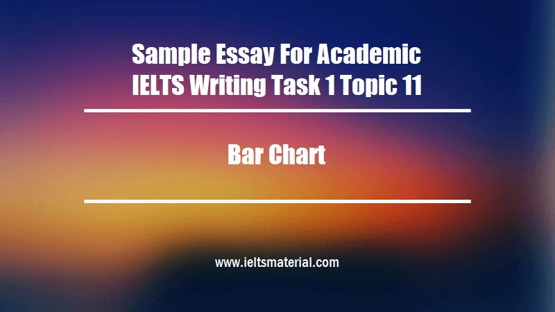 Sample Essay For Academic IELTS Writing Task 1 Topic 11 Bar Chart