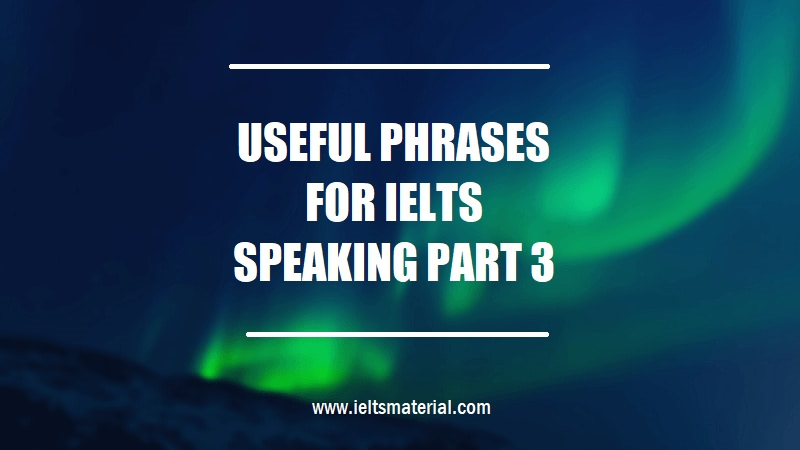 USEFUL PHRASES FOR IELTS SPEAKING PART 3