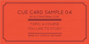 Recent IELTS Cue Card Sample 5 - Topic: A Course You Like to Study