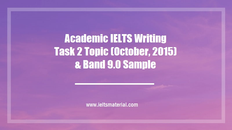 Academic IELTS Writing Task 2 Topic (October, 2015) & Band 9.0 Sample