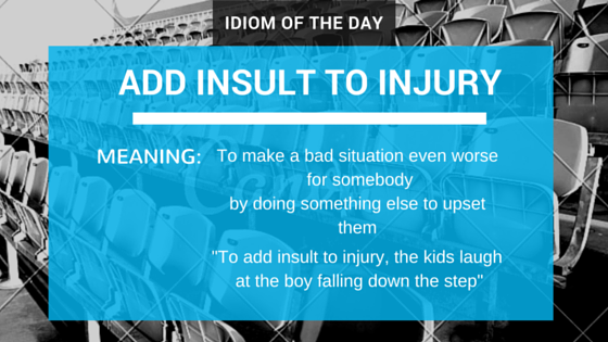 ieltsmaterial.com - Idiom of The Day - add insult to injury