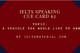 IELTS SPEAKING CUE CARD 62, TOPIC: A VEHICLE YOU WOULD LIKE TO OWN