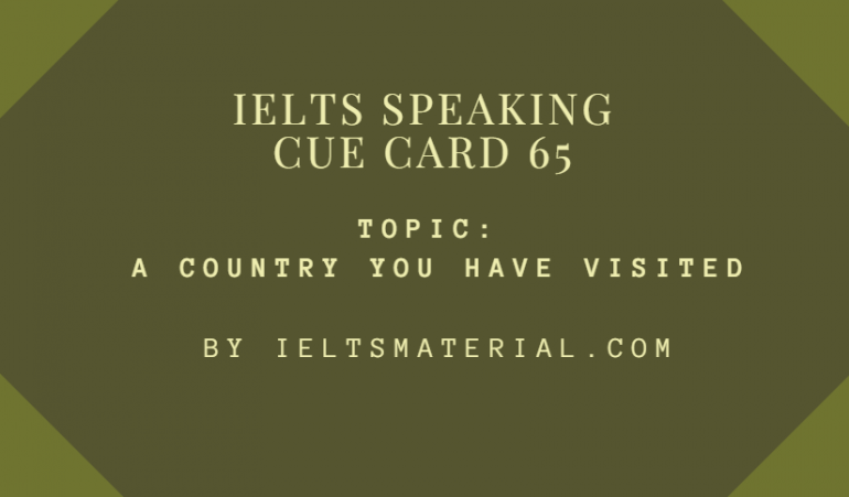 IELTS SPEAKING CUE CARD 65, TOPIC: A COUNTRY YOU HAVE VISITED. BY IELTSMATERIAL.COM