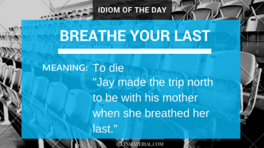 idiom of the day - breathe your last