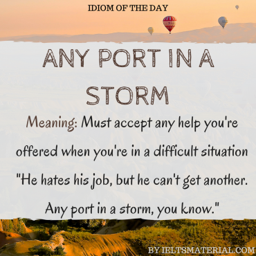 idiom of the day - any port in a storm