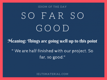 idiom of the day - so far so good