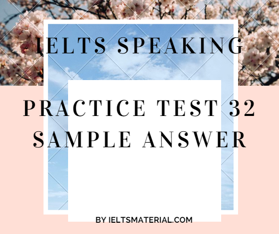 IELTS SPEAKING PRACTICE TEST 32 - SAMPLE ANSWER BY IELTSMATERIAL.COM