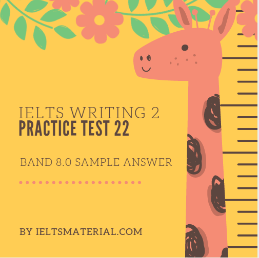 IELTS WRITING 2 PRACTICE TEST 22 AND BAND 8.0 SAMPLE ESSAY. BY IELTSMATERIAL.COM
