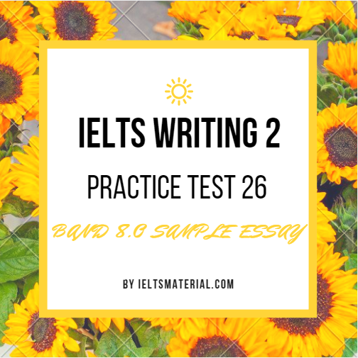 IELTS WRITING 2 PRACTICE TEST 26 AND BAND 8.0 SAMPLE ESSAY. BY IELTSMATERIAL.COM