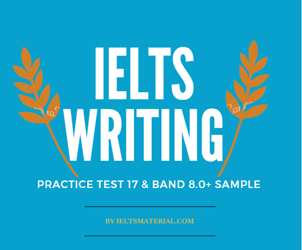Ielts writing practice test 17 and band 8 sample answers by ieltsmaterial.com