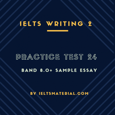 IELTS WRITING 2, PRACTICE TEST 24 and BAND 8.0+ SAMPLE ESSAY. BY IELTSMATERIAL.COM
