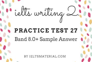 IELTS WRITING 2, PRACTICE TEST 27 & BAND 8.0 SAMPLE ANSWER. BY IELTSMATERIAL.COM