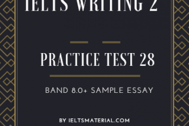 IELTS WRITING 2 PRACTICE TEST 28 AND BAND 8.0+ SAMPLE ESSAY. BY IELTSMATERIAL.COM