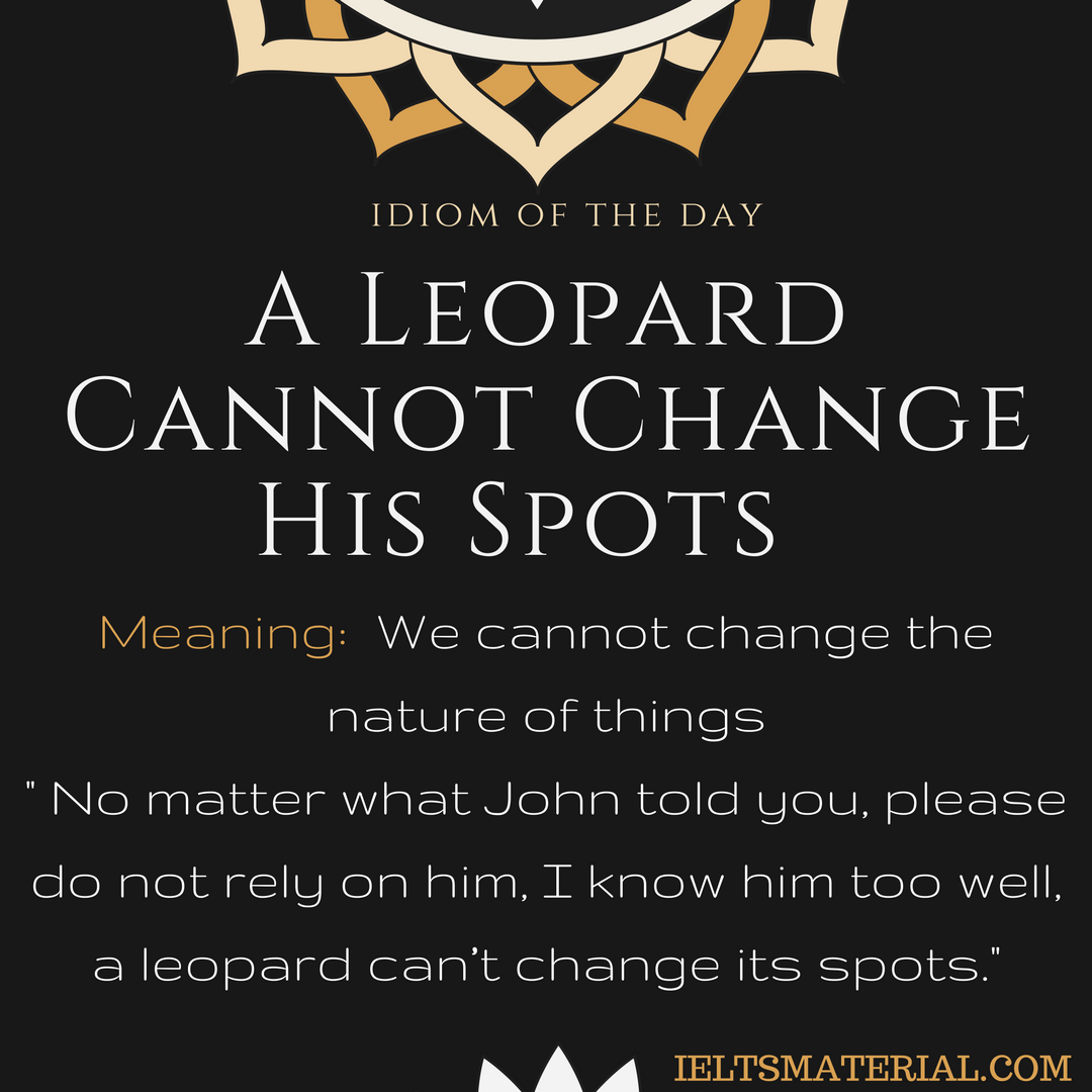 idiom of the day A Leopard Cannot Change His Spots
