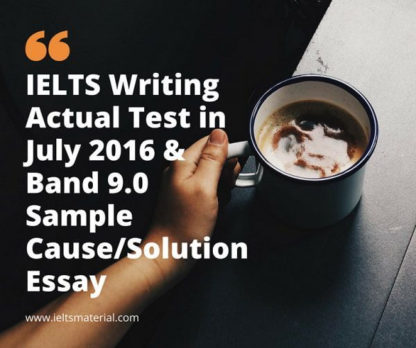 IELTS Writing Actual Test in July 2016 & Band 9.0 Sample Cause/Solution Essay