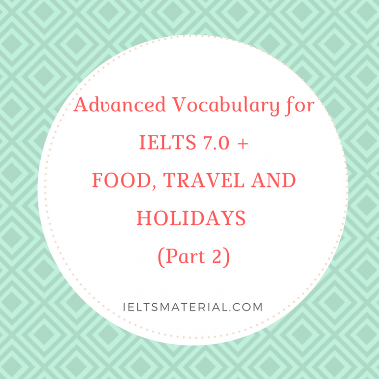 Advanced Vocabulary for IELTS 7 0+: FOOD, TRAVEL AND HOLIDAYS