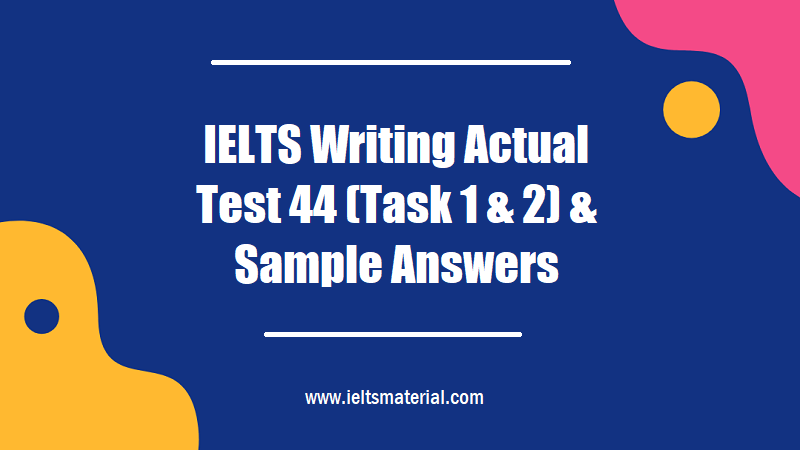 IELTS Writing Actual Test 44 (Task 1 & 2) & Sample Answers