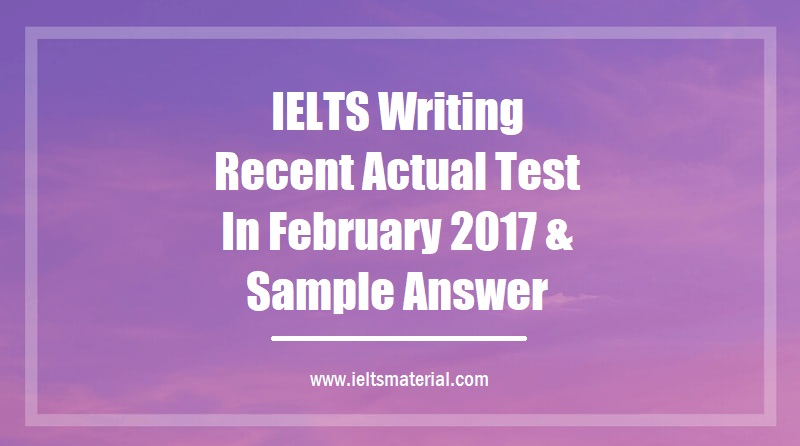 IELTS Writing Recent Actual Test In February 2017 & Sample Answer