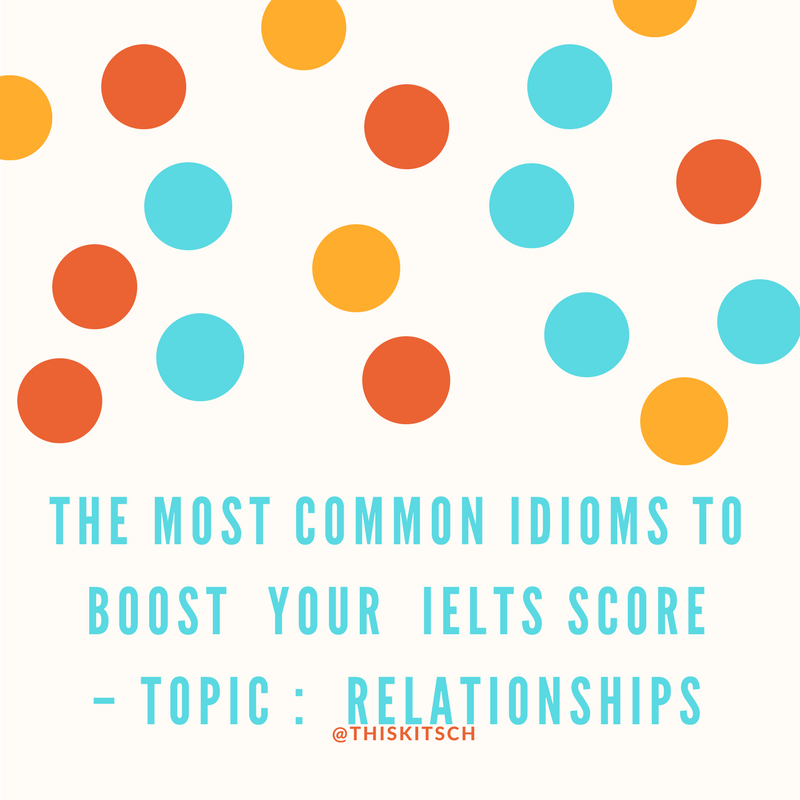Common Idioms to Improve your IELTS Score – Topic : Relationships (Social – Personal – Working)