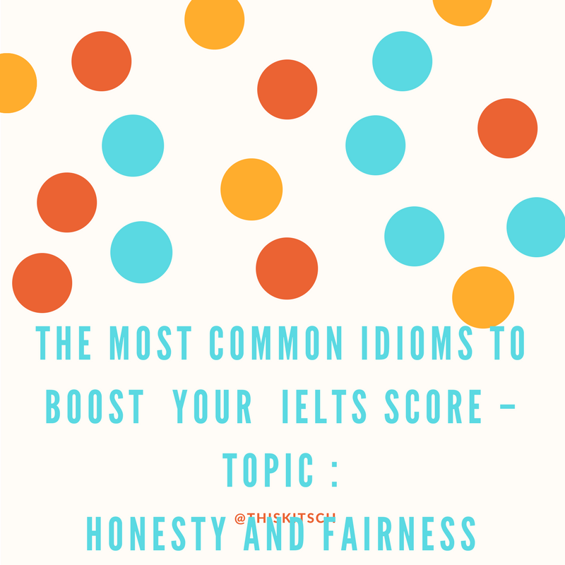 The most Common Idioms to Boost  Your  IELTS Score – Topic : Honesty and fairness