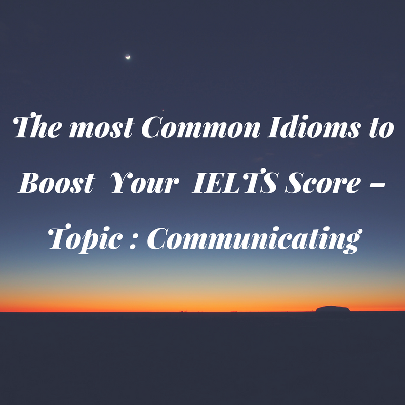 Common Idioms to Improve Your IELTS Score – Topic: Communication