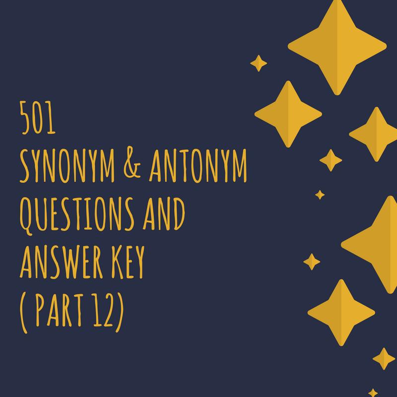 501 Synonym; Antonym Questions and Answer Key ( Part 12)