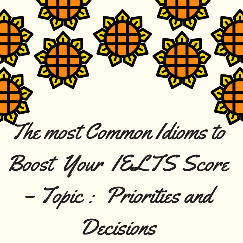Common Idioms to Improve Your IELTS Score – Topic : Priorities and decisions