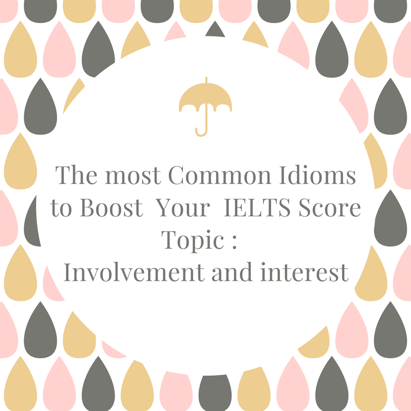 Common Idioms to Boost your IELTS Score – Topic : Involvement and Interest