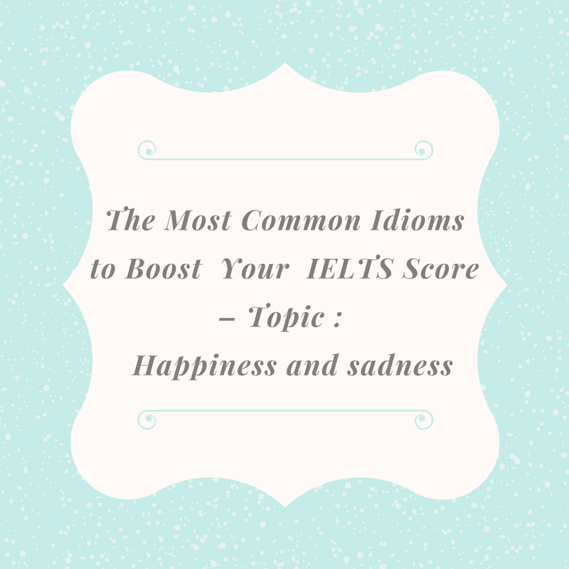 The Most Common Idioms to Boost  Your  IELTS Score – Topic : Happiness and sadness