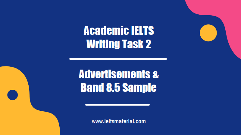Academic IELTS Writing Task 2 Topic Advertisements & Band 8.5 Sample