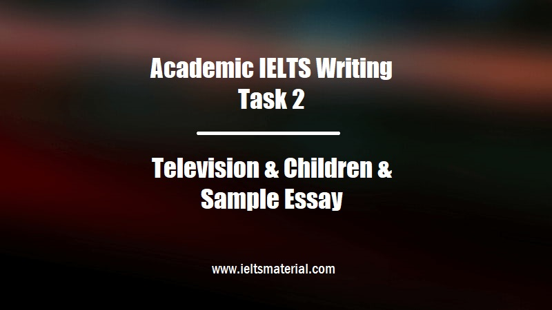 Academic IELTS Writing Task 2 Topic Television & Children & Sample Essay