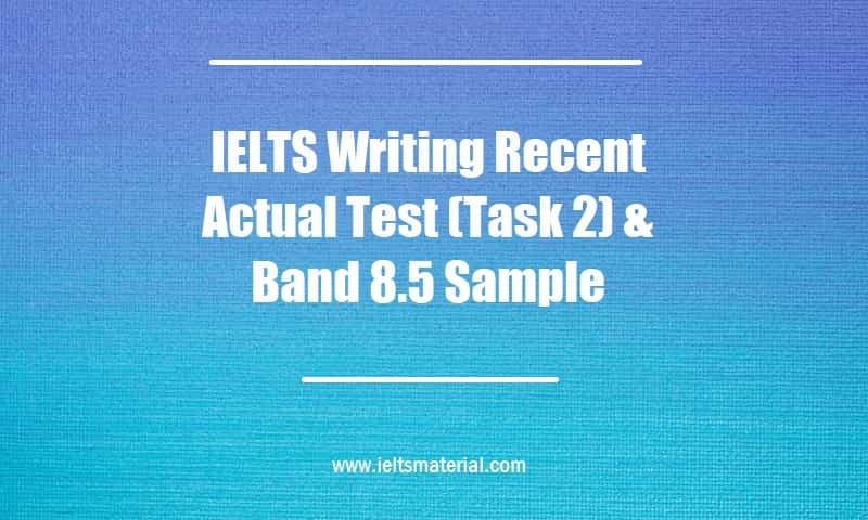 IELTS Writing Recent Actual Test (Task 2) & Band 8.5 Sample