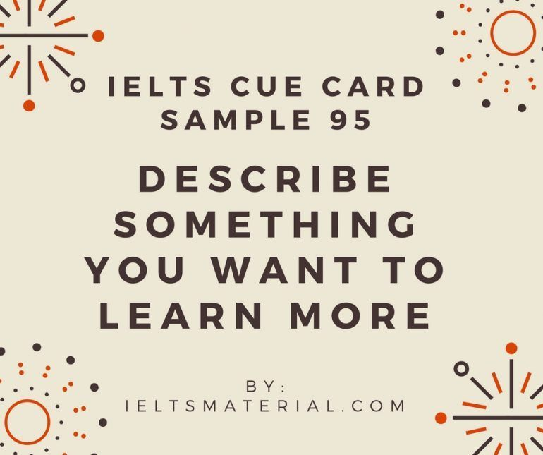 Ieltsmaterial.com - Improve your IELTS Speaking skills with IELTS Speaking Part 2 Topic: Describe something that you want to learn more