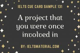 ieltsmaterial.com - IELTS Cue Card Sample 131 Topic: Describe a project that you were once involved in
