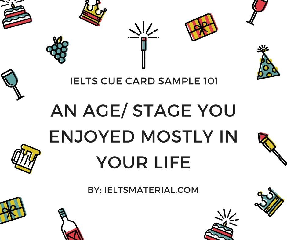IELTSMATERIAL.COM - Ielts cue card sample 101 Topic: An age/ stage you enjoyed mostly in your life
