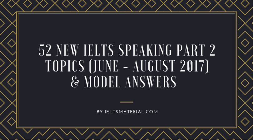 52 New IELTS Speaking Part 2 Topics (June - August 2017) & Model Answers (Updating)