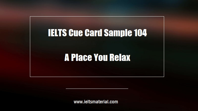 IELTS Cue Card Sample 104 Topic A Place You Relax