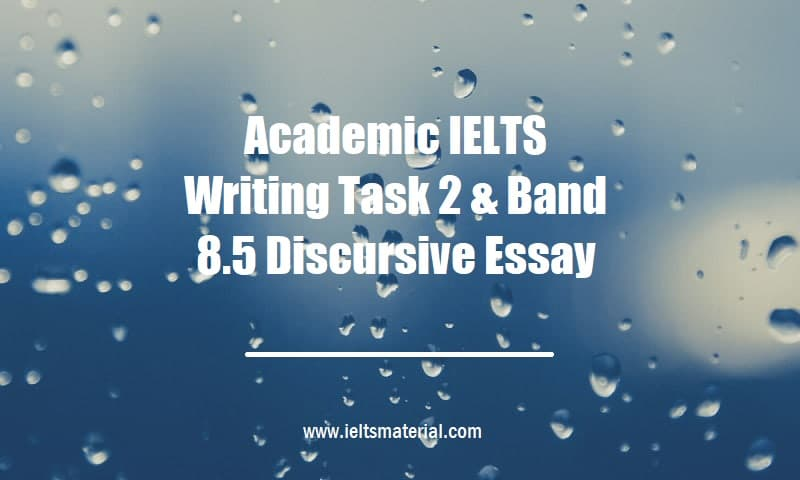 Academic IELTS Writing Task 2 & Band 8.5 Discursive Essay