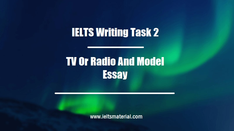 IELTS Writing Task 2 Topic TV Or Radio And Model Essay