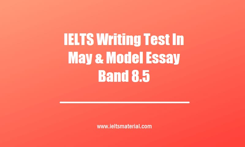 IELTS Writing Test In May & Model Essay Band 8.5