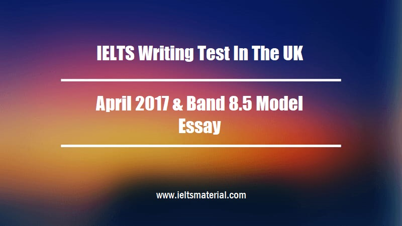 IELTS Writing Test In The UK April 2017 & Band 8.5 Model Essay