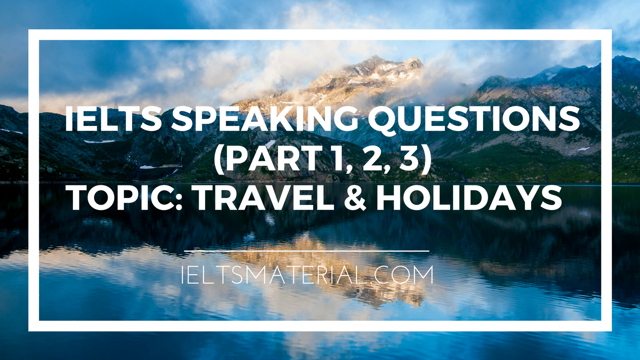 Ielts Speaking Questions Part 1 2 3 Topic Travel Amp Holidays Amp Suggested Answers
