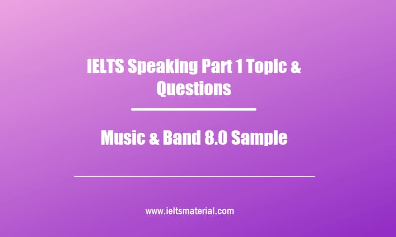 IELTS Speaking Part 1 Topic & Questions Music & Band 8.0 Sample