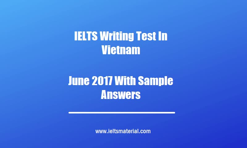 IELTS Writing Test In Vietnam June 2017 With Sample Answers