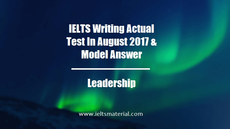 IELTS Writing Actual Test In August 2017 & Model Answer Topic Leadership