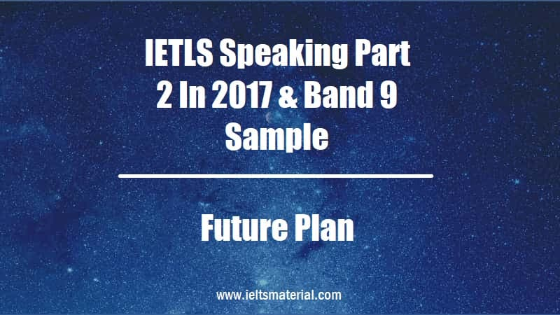 IETLS Speaking Part 2 In 2017 & Band 9 Sample Topic Future Plan