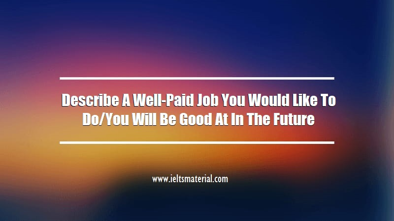 Describe A Well-Paid Job You Would Like To Do You Will Be Good At In The Future