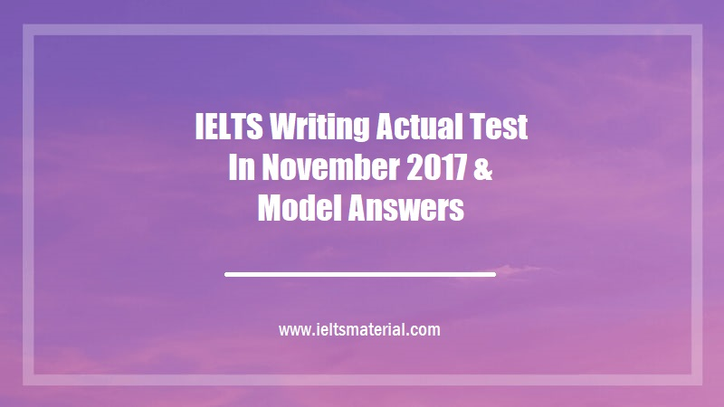 IELTS Writing Actual Test In November 2017 & Model Answers