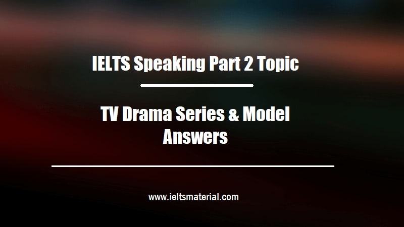 IELTS Speaking Part 2 Topic TV Drama Series & Model Answers